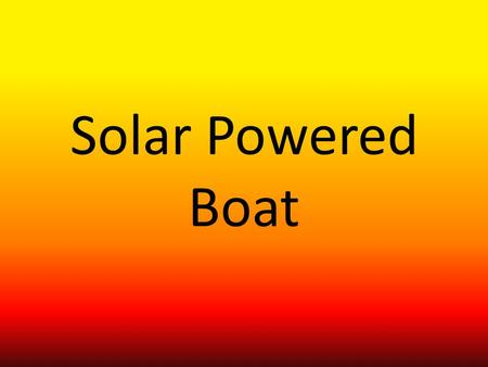 Solar Powered Boat. Introduction In Term four Drew, Luke and I have worked on producing a solar powered boat. We started on brain storming ideas until.