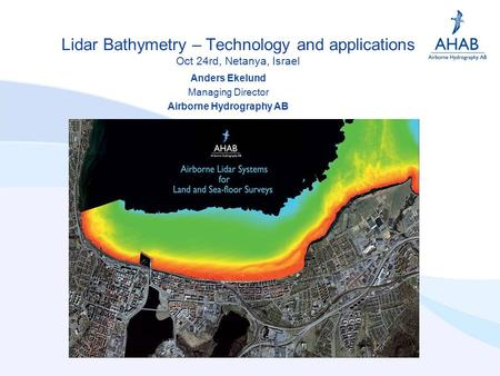 Lidar Bathymetry – Technology and applications Oct 24rd, Netanya, Israel Anders Ekelund Managing Director Airborne Hydrography AB.