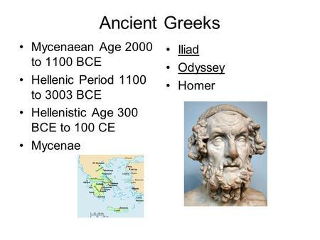 Ancient Greeks Mycenaean Age 2000 to 1100 BCE Hellenic Period 1100 to 3003 BCE Hellenistic Age 300 BCE to 100 CE Mycenae Iliad Odyssey Homer.