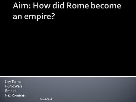 Key Terms Punic Wars Empire Pax Romana Coach Smith.