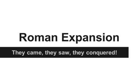 Roman Expansion They came, they saw, they conquered!