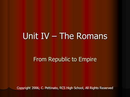 Unit IV – The Romans From Republic to Empire Copyright 2006; C. Pettinato, RCS High School, All Rights Reserved.