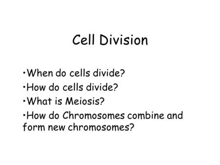 Cell Division When do cells divide? How do cells divide? What is Meiosis? How do Chromosomes combine and form new chromosomes?