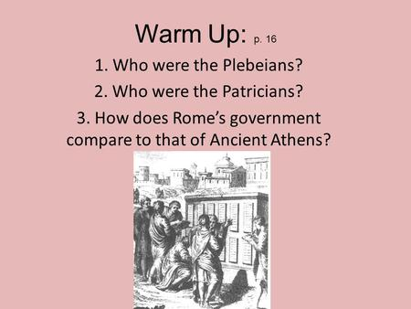 Warm Up: p. 16 1. Who were the Plebeians? 2. Who were the Patricians? 3. How does Rome's government compare to that of Ancient Athens?
