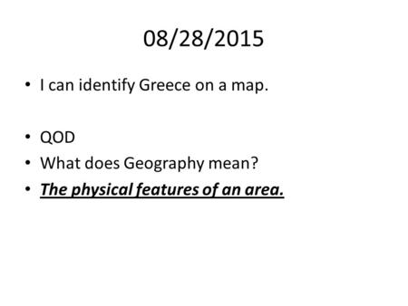 08/28/2015 I can identify Greece on a map. QOD What does Geography mean? The physical features of an area.