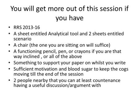 You will get more out of this session if you have RRS 2013-16 A sheet entitled Analytical tool and 2 sheets entitled scenario A chair (the one you are.
