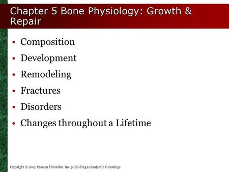 Copyright © 2003 Pearson Education, Inc. publishing as Benjamin Cummings Chapter 5 Bone Physiology: Growth & Repair Composition Development Remodeling.