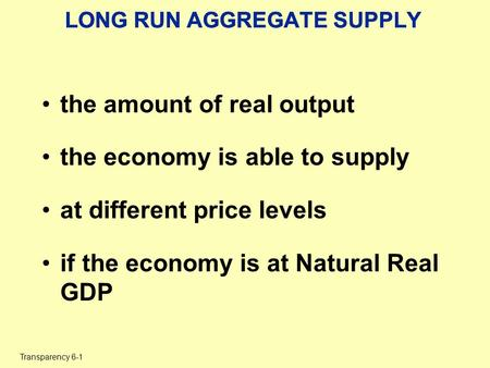Transparency 6-1 LONG RUN AGGREGATE SUPPLY the amount of real output the economy is able to supply at different price levels if the economy is at Natural.