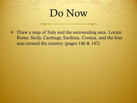 Do Now  Draw a map of Italy and the surrounding area. Locate Rome, Sicily, Carthage, Sardinia, Corsica, and the four seas around the country. (pages 146.