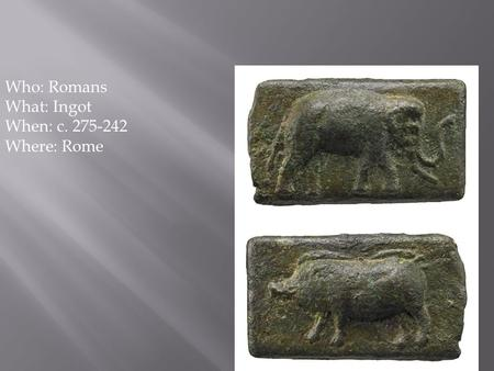 1 Who: Romans What: Ingot When: c. 275-242 Where: Rome.