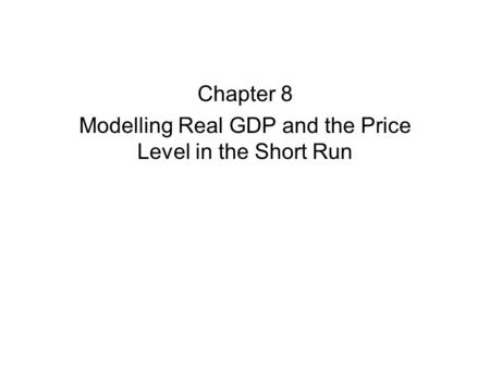 Chapter 8 Modelling Real GDP and the Price Level in the Short Run.