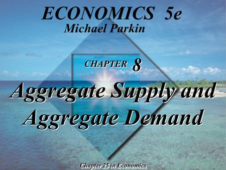 CHAPTER 8 Aggregate Supply and Aggregate Demand Chapter 25 in Economics Michael Parkin ECONOMICS 5e.