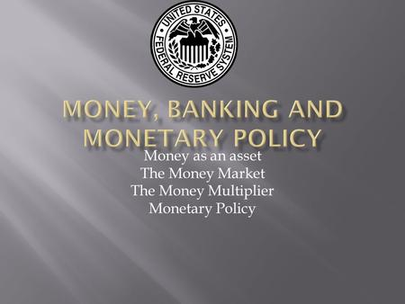 Money as an asset The Money Market The Money Multiplier Monetary Policy.