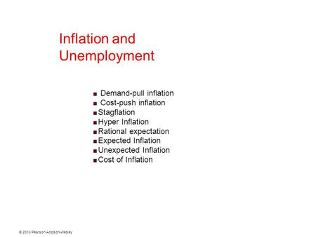 © 2010 Pearson Addison-Wesley Inflation and Unemployment  Demand-pull inflation  Cost-push inflation  Stagflation  Hyper Inflation  Rational expectation.