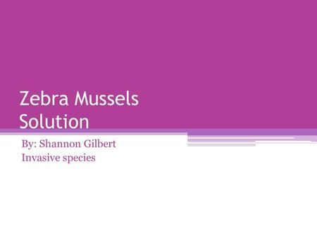 Zebra Mussels Solution By: Shannon Gilbert Invasive species.