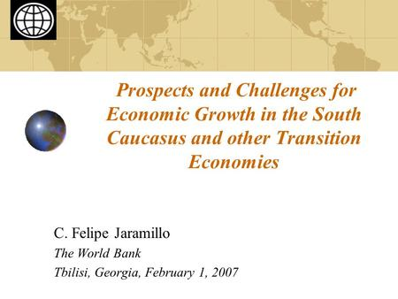 Prospects and Challenges for Economic Growth in the South Caucasus and other Transition Economies C. Felipe Jaramillo The World Bank Tbilisi, Georgia,