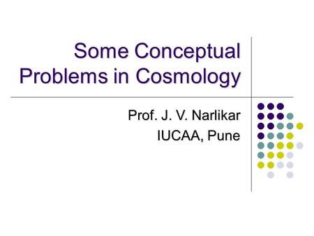 Some Conceptual Problems in Cosmology Prof. J. V. Narlikar IUCAA, Pune.