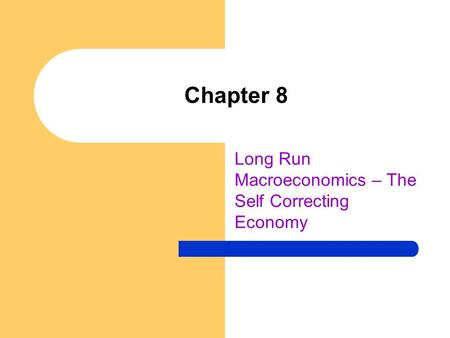 Chapter 8 Long Run Macroeconomics – The Self Correcting Economy.