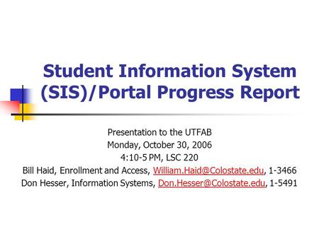 Student Information System (SIS)/Portal Progress Report Presentation to the UTFAB Monday, October 30, 2006 4:10-5 PM, LSC 220 Bill Haid, Enrollment and.