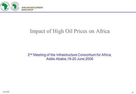 -0- June 2006 Impact of High Oil Prices on Africa 2 nd Meeting of the Infrastructure Consortium for Africa, Addis Ababa,19-20 June 2006.