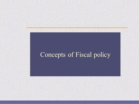 Concepts of Fiscal policy. 2 of 38 Fiscal policy Fiscal policy refers to the policy of the government regarding Taxation (Revenue collection through taxes)