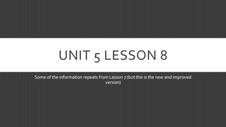 UNIT 5 LESSON 8 Some of the information repeats from Lesson 7 (but this is the new and improved version)