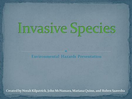 Environmental Hazards Presentation Created by Norah Kilpatrick, John McNamara, Mariana Quinn, and Ruben Saavedra.