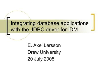 Integrating database applications with the JDBC driver for IDM E. Axel Larsson Drew University 20 July 2005.