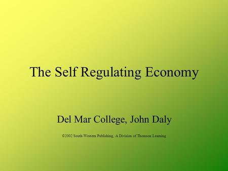 The Self Regulating Economy Del Mar College, John Daly ©2002 South-Western Publishing, A Division of Thomson Learning.