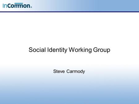 Social Identity Working Group Steve Carmody. Agenda Intro to Using Social Accounts Status and Recent News –Current UT Pilot –Current InCommon Pilot with.