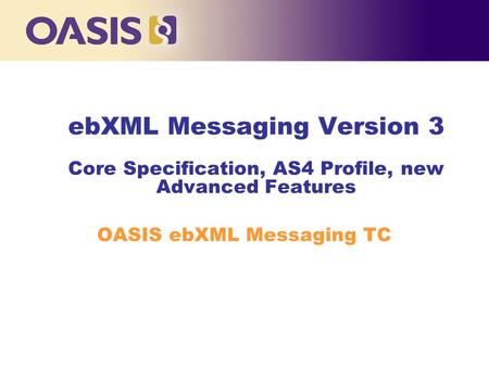 EbXML Messaging Version 3 Core Specification, AS4 Profile, new Advanced Features OASIS ebXML Messaging TC.