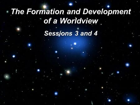 The Formation and Development of a Worldview Sessions 3 and 4.