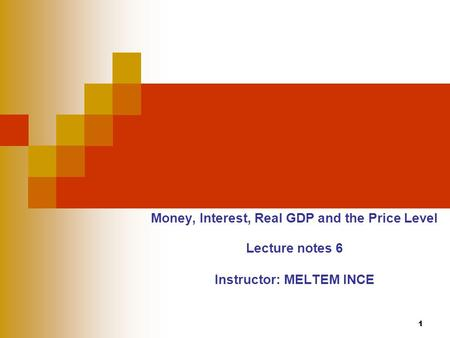 1 Money, Interest, Real GDP and the Price Level Lecture notes 6 Instructor: MELTEM INCE.