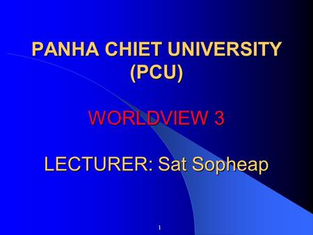 PANHA CHIET UNIVERSITY (PCU) WORLDVIEW 3 LECTURER: Sat Sopheap 1.