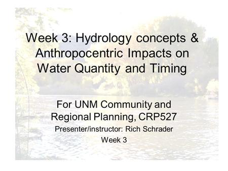 For UNM Community and Regional Planning, CRP527 Presenter/instructor: Rich Schrader Week 3 Week 3: Hydrology concepts & Anthropocentric Impacts on Water.