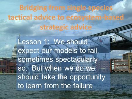 Bridging from single species tactical advice to ecosystem-based strategic advice Lesson 1: We should expect our models to fail, sometimes spectacularly.