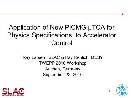 1 Application of New PICMG µTCA for Physics Specifications to Accelerator Control Ray Larsen, SLAC & Kay Rehlich, DESY TWEPP 2010 Workshop Aachen, Germany.