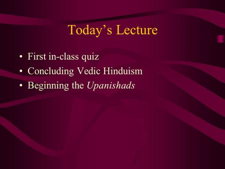 Today's Lecture First in-class quiz Concluding Vedic Hinduism Beginning the Upanishads.