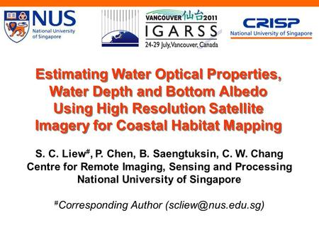 Estimating Water Optical Properties, Water Depth and Bottom Albedo Using High Resolution Satellite Imagery for Coastal Habitat Mapping S. C. Liew #, P.