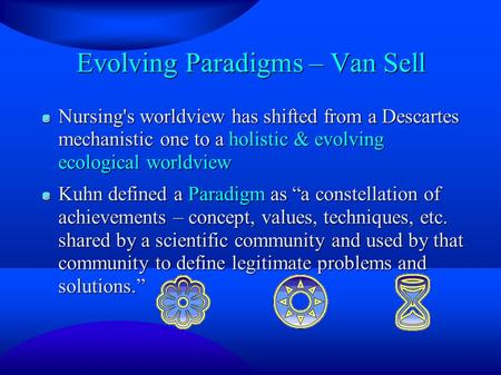 Evolving Paradigms – Van Sell Nursing's worldview has shifted from a Descartes mechanistic one to a holistic & evolving ecological worldview Kuhn defined.