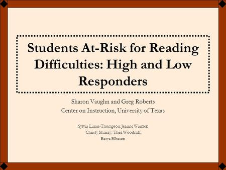 Students At-Risk for Reading Difficulties: High and Low Responders Sharon Vaughn and Greg Roberts Center on Instruction, University of Texas Sylvia Linan-Thompson,