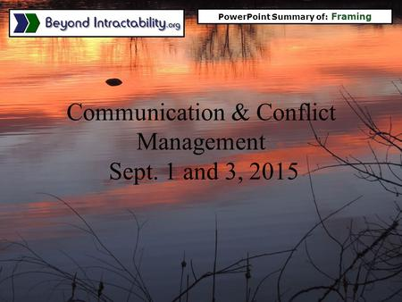 Communication & Conflict Management Sept. 1 and 3, 2015 PowerPoint Summary of: Framing.