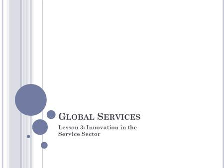 G LOBAL S ERVICES Lesson 3: Innovation in the Service Sector.