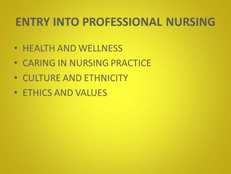 ENTRY INTO PROFESSIONAL NURSING HEALTH AND WELLNESS CARING IN NURSING PRACTICE CULTURE AND ETHNICITY ETHICS AND VALUES.