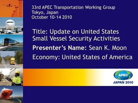 Title: Update on United States Small Vessel Security Activities Presenter's Name: Sean K. Moon Economy: United States of America 33rd APEC Transportation.