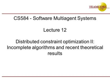 CS584 - Software Multiagent Systems Lecture 12 Distributed constraint optimization II: Incomplete algorithms and recent theoretical results.