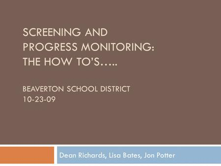 SCREENING AND PROGRESS MONITORING: THE HOW TO'S….. BEAVERTON SCHOOL DISTRICT 10-23-09 Dean Richards, Lisa Bates, Jon Potter.