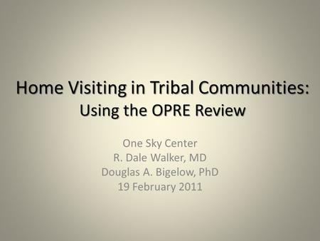 Home Visiting in Tribal Communities: Using the OPRE Review One Sky Center R. Dale Walker, MD Douglas A. Bigelow, PhD 19 February 2011.