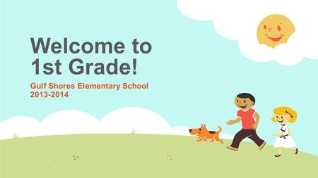 Welcome to 1st Grade! Gulf Shores Elementary School 2013-2014.