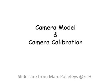 Camera Model & Camera Calibration Slides are from Marc